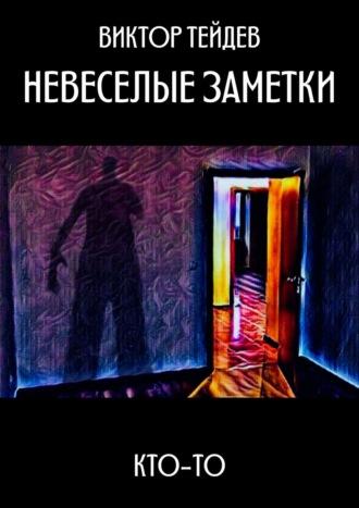 Виктор Тейдев, НЕВЕСЕЛЫЕ ЗАМЕТКИ. КТО-ТО