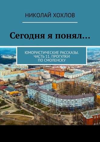 Николай Хохлов, Сегодня я понял… Юмористические рассказы. Часть11. Прогулки поСмоленску