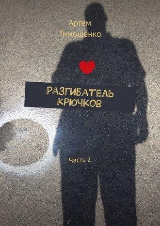 Артем Тимошенко, Разгибатель крючков. Часть 2