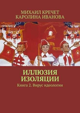 Каролина Иванова, Михаил Кречет, Иллюзия изоляции. Книга 2. Вирус идеологии