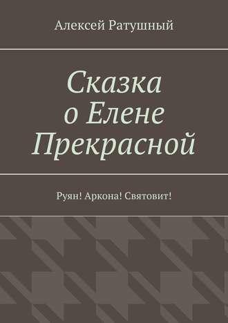 Алексей Ратушный, Сказка оЕлене Прекрасной. Руян! Аркона! Святовит!