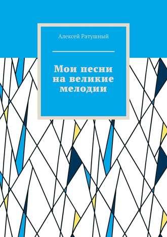 Алексей Ратушный, Мои песни навеликие мелодии