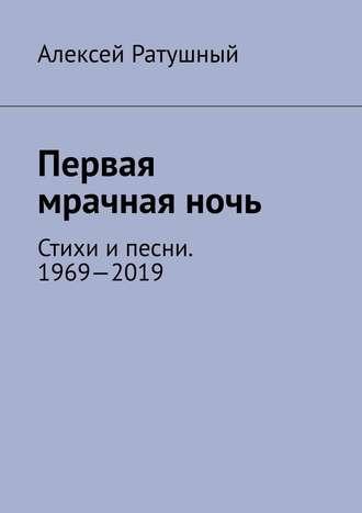 Алексей Ратушный, Первая мрачнаяночь. Стихи ипесни. 1969—2019