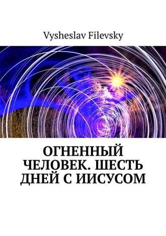 Vysheslav Filevsky, Огненный человек. Шесть дней сИисусом
