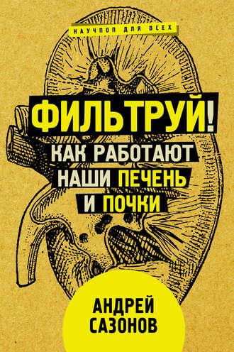 Андрей Сазонов, Фильтруй! Как работают наши печень и почки