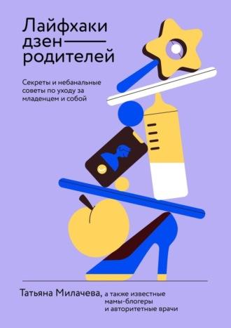 Татьяна Милачева, Лайфхаки дзен-родителей. Секреты и небанальные советы по уходу за младенцем и собой