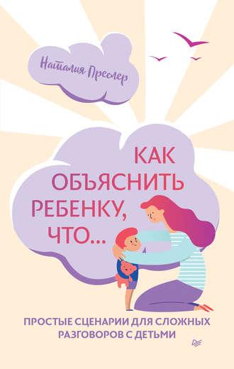 Наталия Преслер, Как объяснить ребенку, что… Простые сценарии для сложных разговоров с детьми