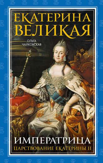 Ольга Чайковская, Екатерина Великая. Императрица: царствование Екатерины II