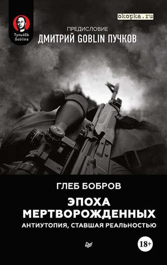 Глеб Бобров, Эпоха мертворожденных. Антиутопия, ставшая реальностью. Предисловие Дмитрий Goblin Пучков