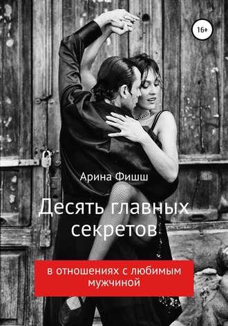 Арина Фишш, Десять главных секретов в отношениях с любимым мужчиной