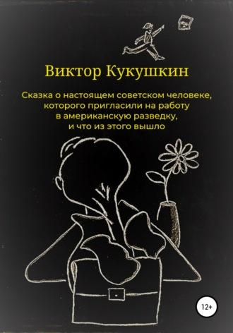 Виктор Кукушкин, Сказка о настоящем советском человеке, которого пригласили на работу в американскую разведку и что из этого вышло