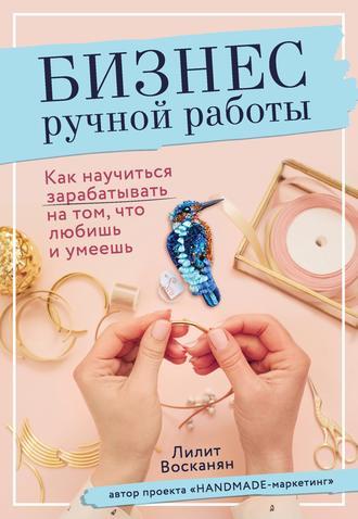 Лилит Восканян, Бизнес ручной работы. Как научиться зарабатывать на том, что любишь и умеешь