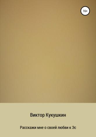 Виктор Кукушкин, Расскажи мне о своей любви к Эс