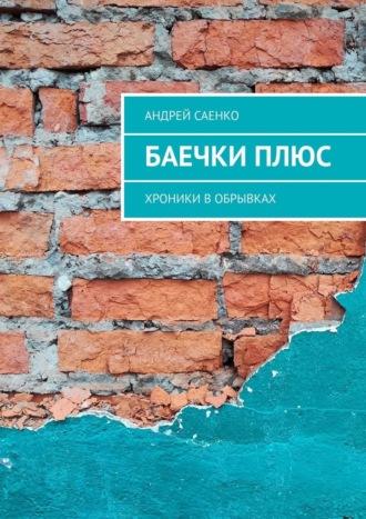 Андрей Саенко, БАЕЧКИплюс. Хроники вобрывках
