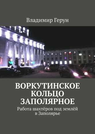 Владимир Герун, Воркутинское кольцо Заполярное. Работа шахтёров под землёй вЗаполярье