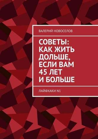 Валерий Новоселов, Советы: какжить дольше, если вам 45лет ибольше. ЛайфхакиN1