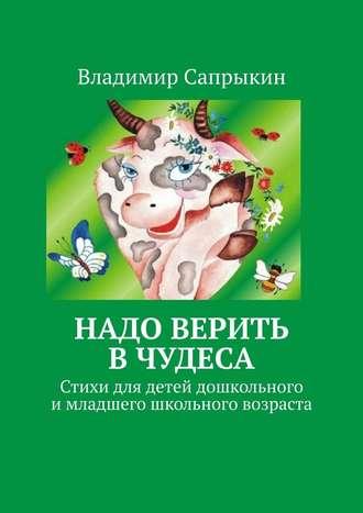 Владимир Сапрыкин, Надо верить вчудеса. Стихи для детей дошкольного имладшего школьного возраста