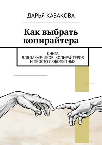 Дарья Казакова, Как выбрать копирайтера. Книга для заказчиков, копирайтеров ипросто любопытных