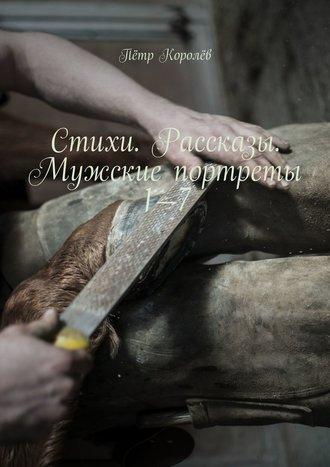 Пётр Королёв, Стихи. Рассказы. Мужские портреты1—7