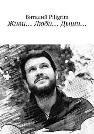 Виталий Piligrim, Живи… Люби… Дыши…