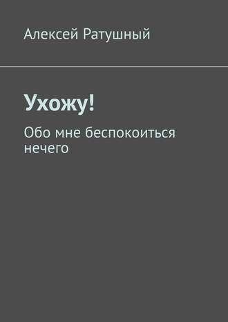 Алексей Ратушный, Ухожу! Обо мне беспокоиться нечего