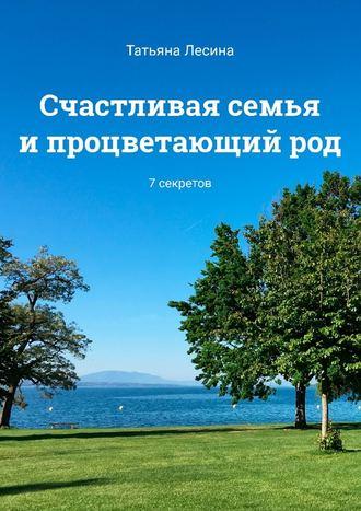 Татьяна Лесина, Счастливая семья ипроцветающийрод. 7секретов