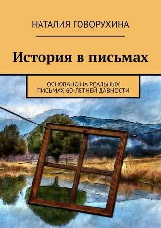 Наталия Говорухина, История вписьмах. Основано нареальных письмах 60-летней давности