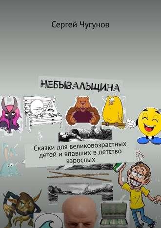 Сергей Чугунов, Небывальщина. Сказки для великовозрастных детей ивпавших вдетство взрослых
