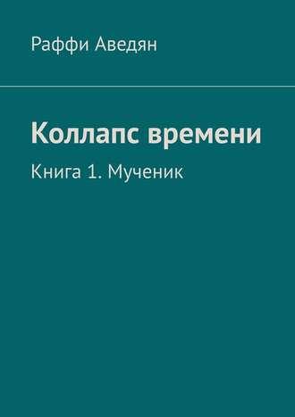 Раффи Аведян, Коллапс времени. Книга1.Мученик