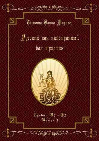 Татьяна Олива Моралес, Русский как иностранный для юристов. Уровни В2—С2. Книга3