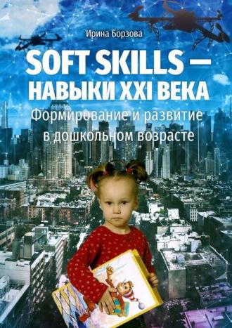 Ирина Борзова, Soft skills– навыки XXIвека. Формирование иразвитие вдошкольном возрасте