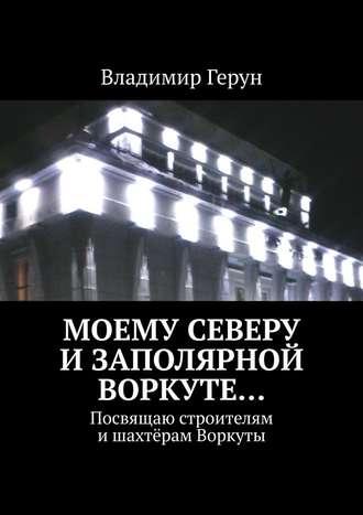 Владимир Герун, Моему Северу иЗаполярной Воркуте… Посвящаю строителям ишахтёрам Воркуты