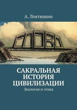 Александр Локтюшин, Сакральная история цивилизации. Экология иэтика