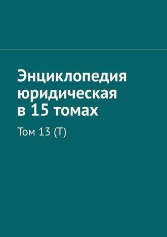 Рудольф Хачатуров, Энциклопедия юридическая в15томах. Том 13(Т)