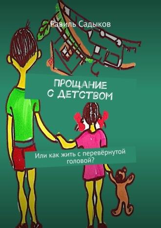 Равиль Садыков, Прощание сдетством. Или как жить сперевёрнутой головой?