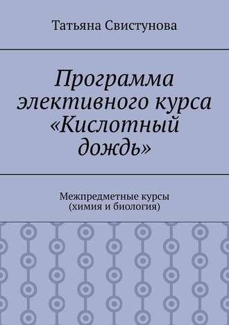Татьяна Свистунова, Программа элективного курса «Кислотный дождь». Межпредметные курсы (химия ибиология)