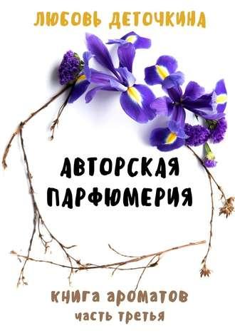 Любовь Деточкина, Авторская парфюмерия. Книга ароматов. Часть третья