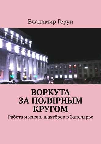 Владимир Герун, Воркута заполярным кругом. Работа ижизнь шахтёров вЗаполярье