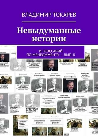 Владимир Токарев, Невыдуманные истории. И глоссарий по менеджменту– вып.8