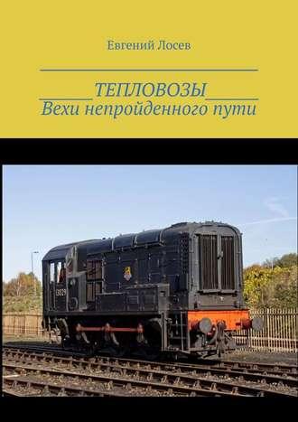 Евгений Лосев, ТЕПЛОВОЗЫ. Вехи непройденногопути. Издание второе, переработанное и дополненное