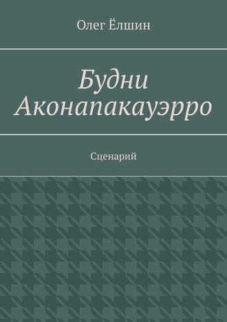 Олег Ёлшин, Будни Аконапакауэрро. Сценарий
