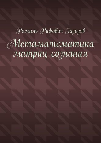 Рамиль Газизов, Метаматематика матриц сознания