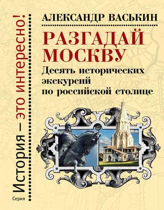 Александр Васькин, Разгадай Москву. Десять исторических экскурсий по российской столице