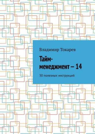 Владимир Токарев, Тайм-менеджмент–14. 30 полезных инструкций