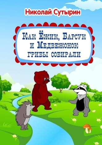 Николай Сутырин, Как Ёжик, Барсук иМедвежонок грибы собирали