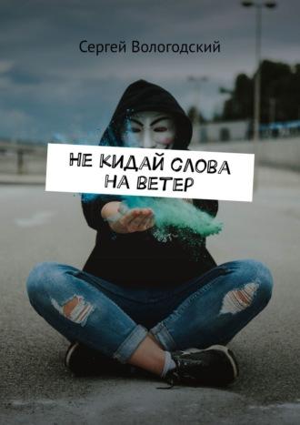 Сергей Вологодский, Некидай слова наветер. +неизданные стихи
