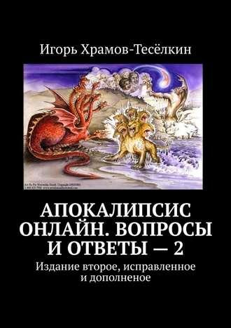 Игорь Храмов-Тесёлкин, Апокалипсис онлайн. Вопросы иответы–2. Издание второе, исправленное идополненое