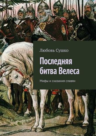 Любовь Сушко, Последняя битва Велеса. Мифы исказания славян
