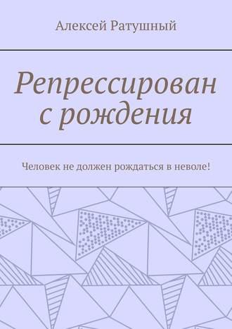 Алексей Ратушный, Репрессирован срождения. Человек недолжен рождаться вневоле!