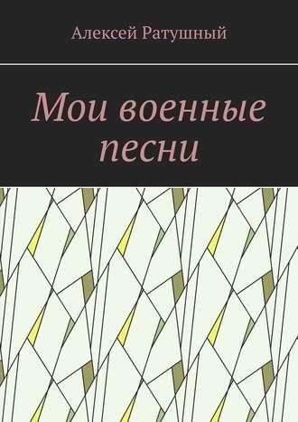 Алексей Ратушный, Мои военные песни